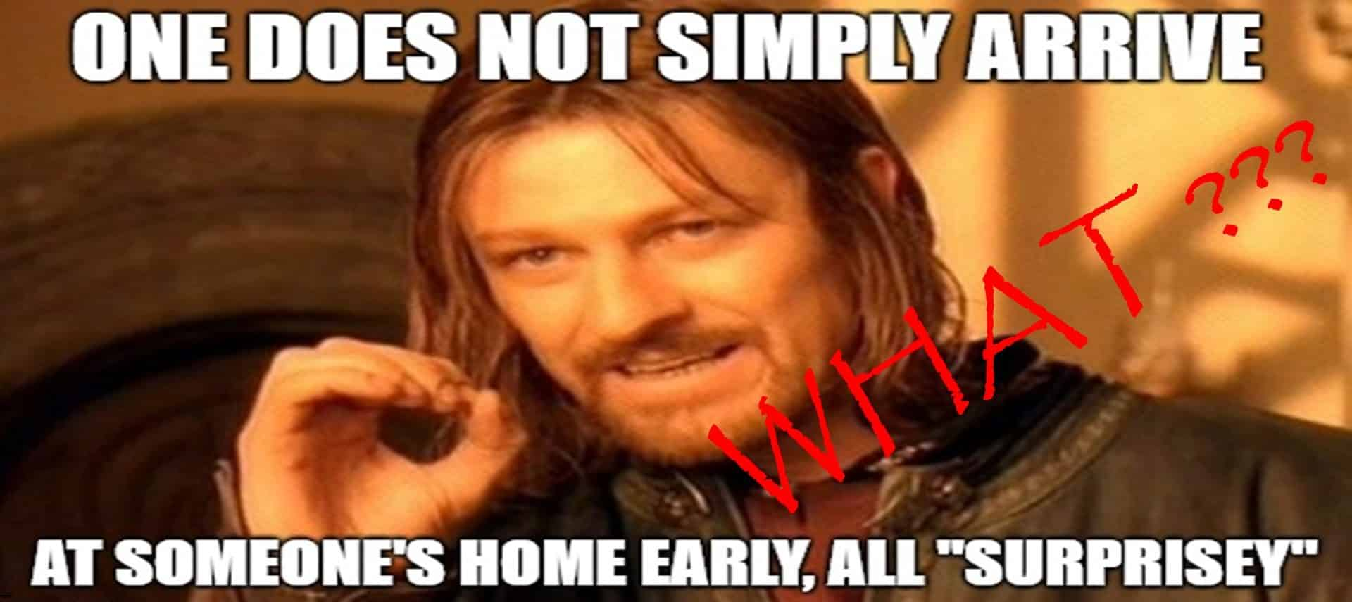 "Meme of Lord of the Rings character saying One does not simply arrive at someone's home early, all ""surprisey"""